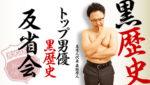 トップ男優黒歴史反省会・チラ見せ黒歴史【森林原人さん編】